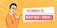 2021年高职扩招真的是最后一年报名吗?高职扩招一直会有吗?