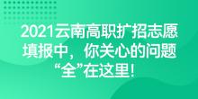 """2021云南高职扩招志愿填报中,你关心的问题""""全""""在这里!"""