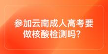 参加云南成人高考要做核酸检测吗?