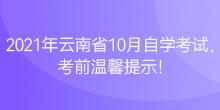 2021年云南省10月自学考试,考前温馨提示!