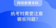 【网络教育本科】统考时需要注意哪些问题?