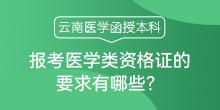 云南医学函授本科报考医学类资格证的要求有哪些?