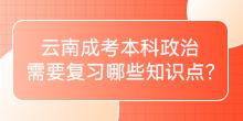 云南成考本科政治需要复习哪些知识点?