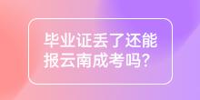毕业证丢了还能报云南成考吗?
