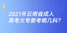 2021年云南省成人高考大专要考哪几科?