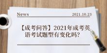 【成考问答】2021年成考英语考试题型有变化吗?