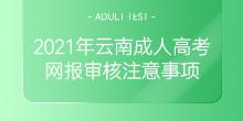 2021年云南成人高考网报审核注意事项