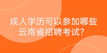 成人学历可以参加哪些云南省招聘考试?