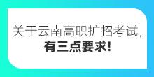 关于云南高职扩招考试,有三点要求!