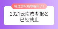 2021云南成考报名已经截止,错过只能等明年了!