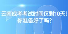 云南成考考试时间仅剩10天!你准备好了吗?