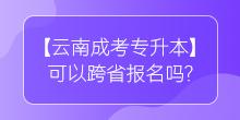 【云南成考专升本】可以跨省报名吗?