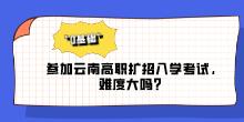 """""""0基础""""参加云南高职扩招入学考试,难度大吗?"""